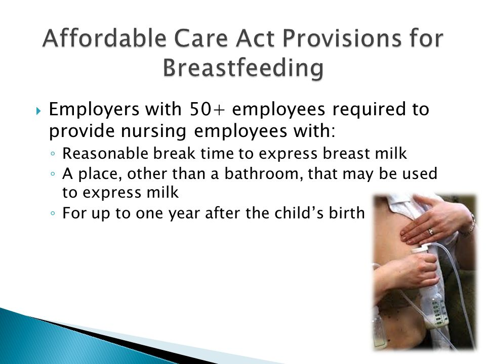  Employers with 50+ employees required to provide nursing employees with: ◦ Reasonable break time to express breast milk ◦ A place, other than a bathroom, that may be used to express milk ◦ For up to one year after the child's birth