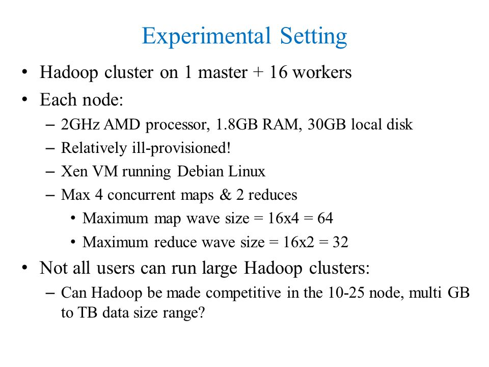 Experimental Setting Hadoop cluster on 1 master + 16 workers Each node: – 2GHz AMD processor, 1.8GB RAM, 30GB local disk – Relatively ill-provisioned.