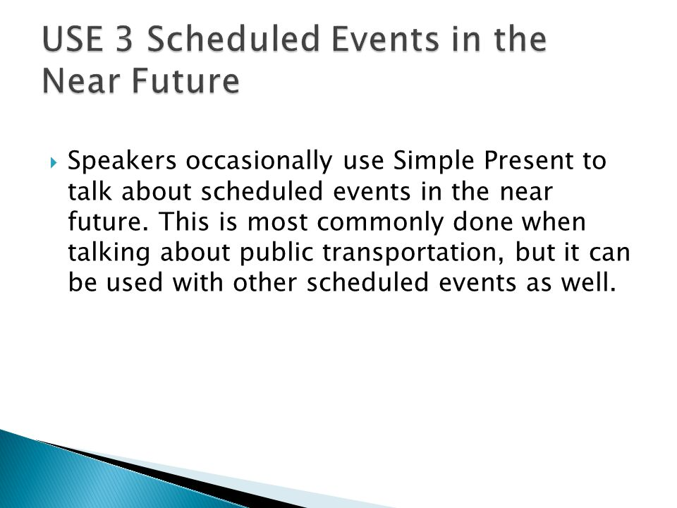  Speakers occasionally use Simple Present to talk about scheduled events in the near future.
