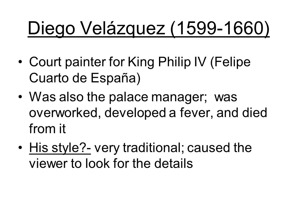 Diego Velázquez ( ) Court painter for King Philip IV (Felipe Cuarto de España) Was also the palace manager; was overworked, developed a fever, and died from it His style - very traditional; caused the viewer to look for the details