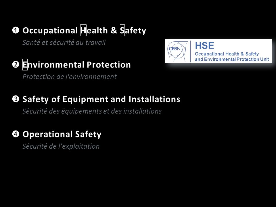 ➊ Occupational Health & Safety Santé et sécurité au travail ➌ Safety of Equipment and Installations Sécurité des équipements et des installations ➋ Environmental Protection Protection de l environnement ➍ Operational Safety Sécurité de l'exploitation Occupational Health & Safety and Environmental Protection Unit E S H HES