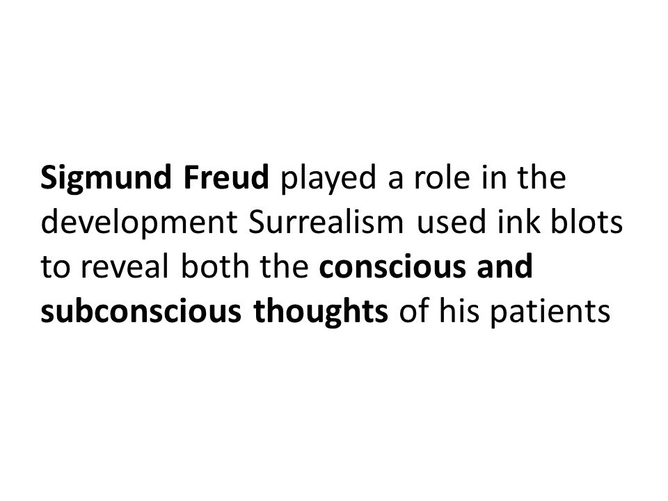 Sigmund Freud played a role in the development Surrealism used ink blots to reveal both the conscious and subconscious thoughts of his patients