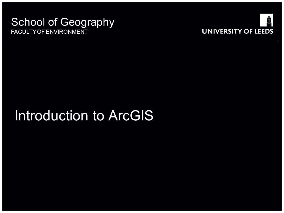 School of Geography FACULTY OF ENVIRONMENT Introduction to ArcGIS 1