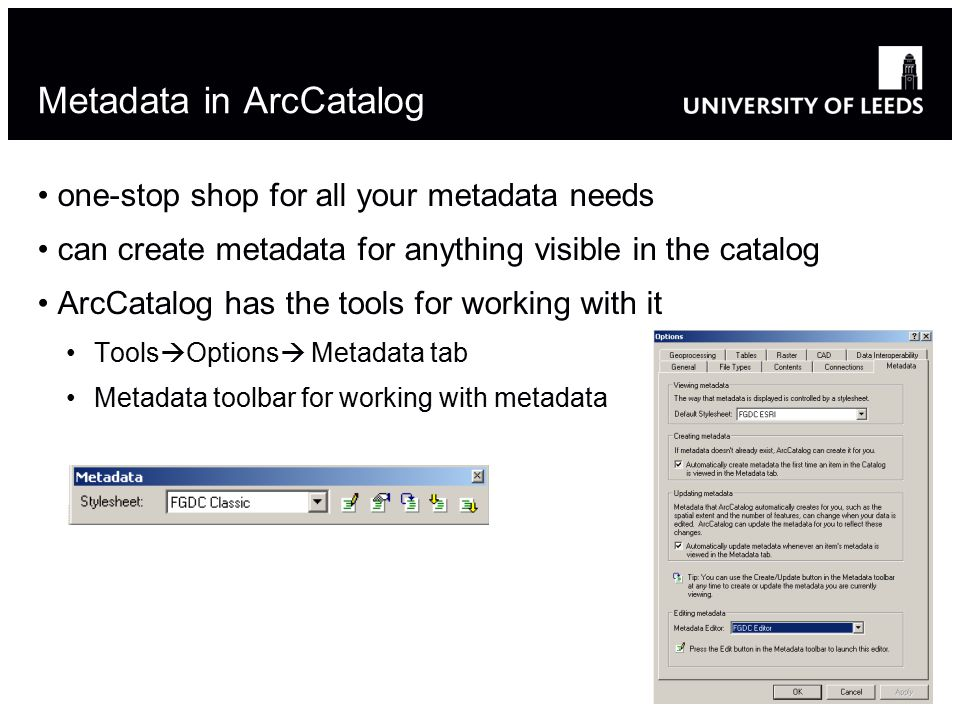 Metadata in ArcCatalog one-stop shop for all your metadata needs can create metadata for anything visible in the catalog ArcCatalog has the tools for working with it Tools  Options  Metadata tab Metadata toolbar for working with metadata 24