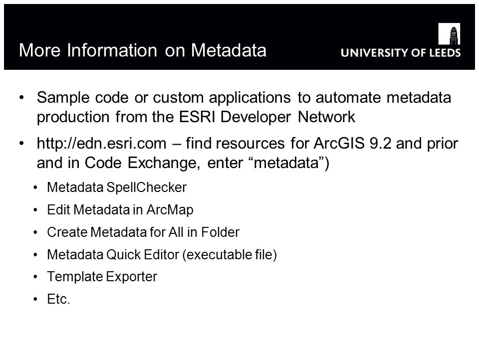 More Information on Metadata Sample code or custom applications to automate metadata production from the ESRI Developer Network   – find resources for ArcGIS 9.2 and prior and in Code Exchange, enter metadata ) Metadata SpellChecker Edit Metadata in ArcMap Create Metadata for All in Folder Metadata Quick Editor (executable file) Template Exporter Etc.