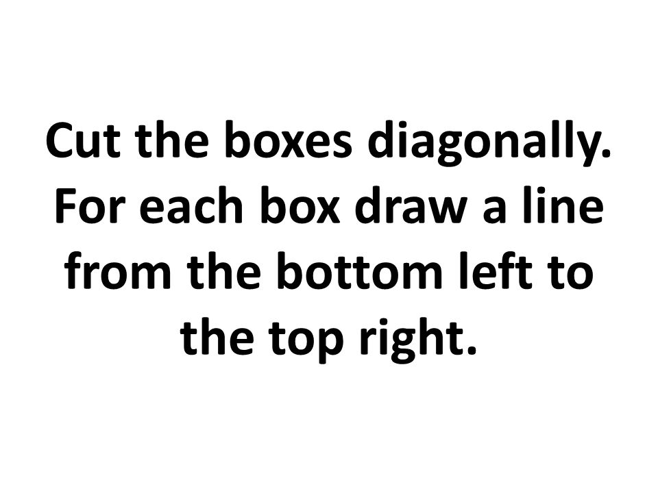Cut the boxes diagonally. For each box draw a line from the bottom left to the top right.