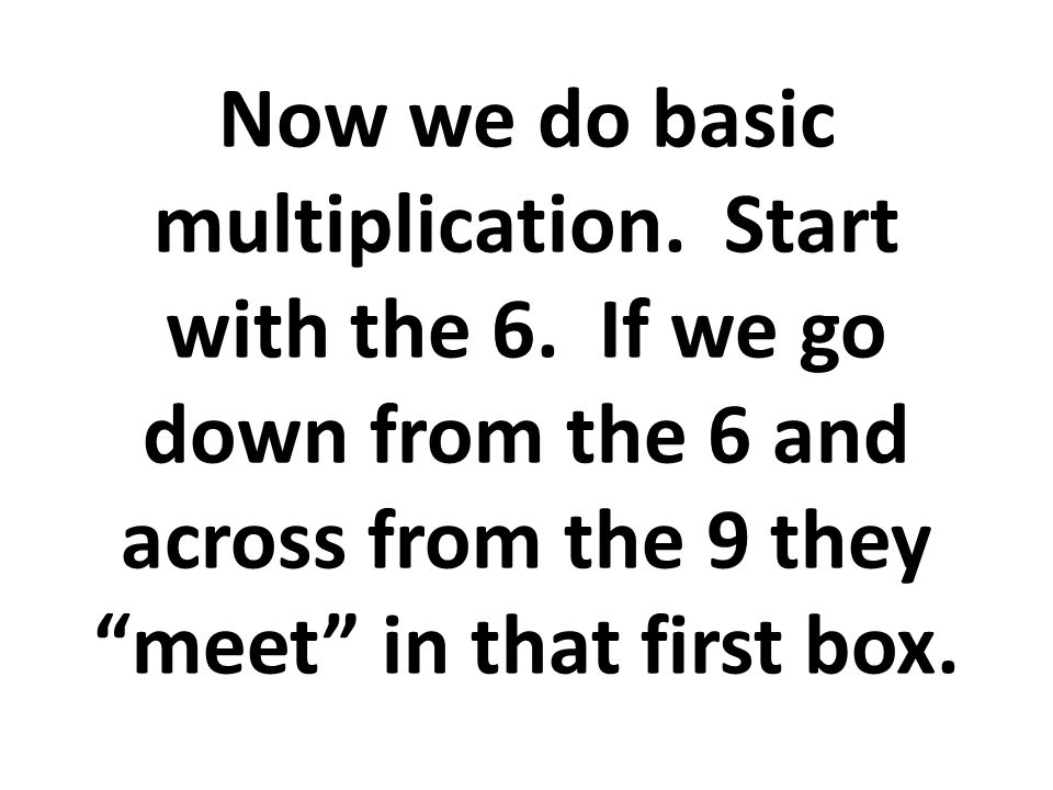 Now we do basic multiplication. Start with the 6.