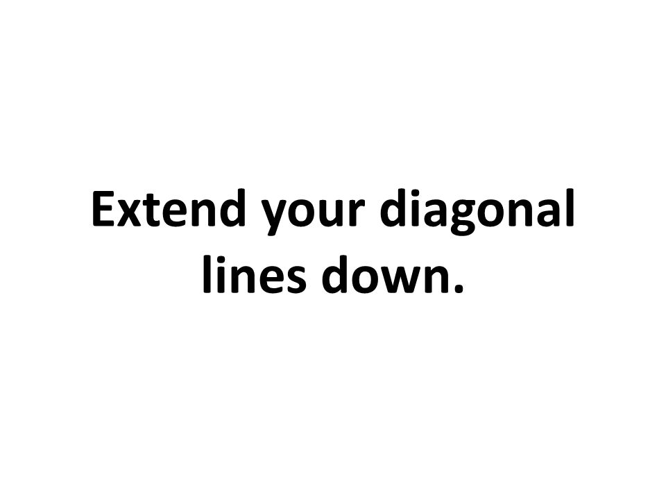 Extend your diagonal lines down.