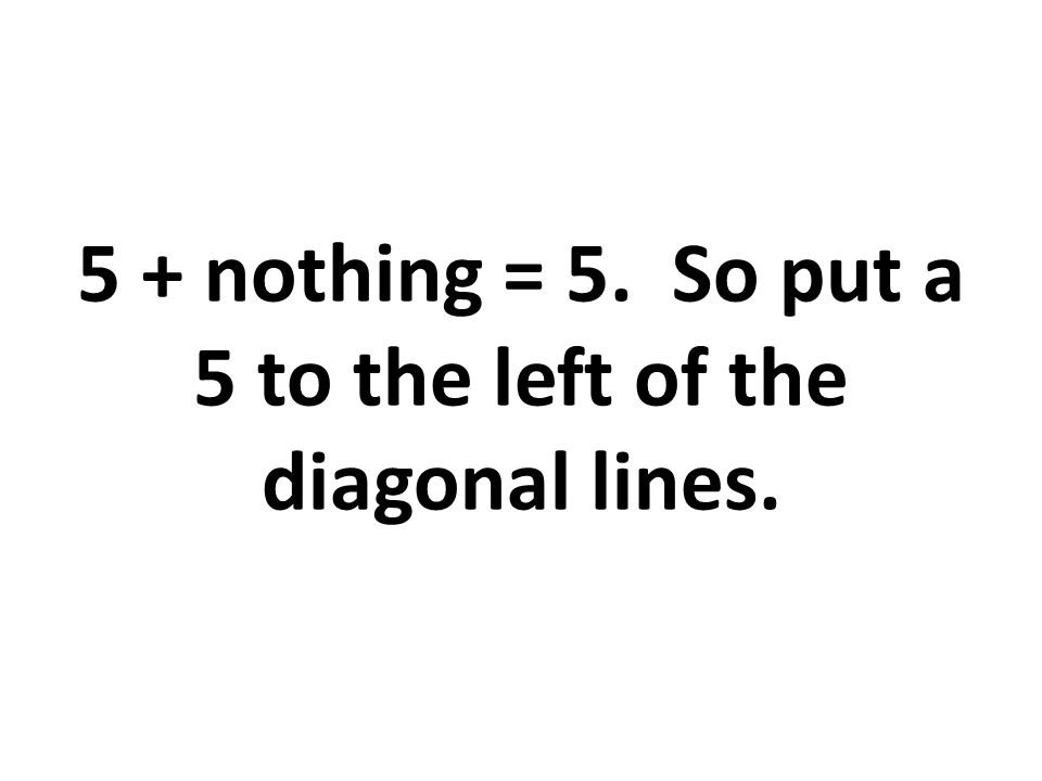 5 + nothing = 5. So put a 5 to the left of the diagonal lines.