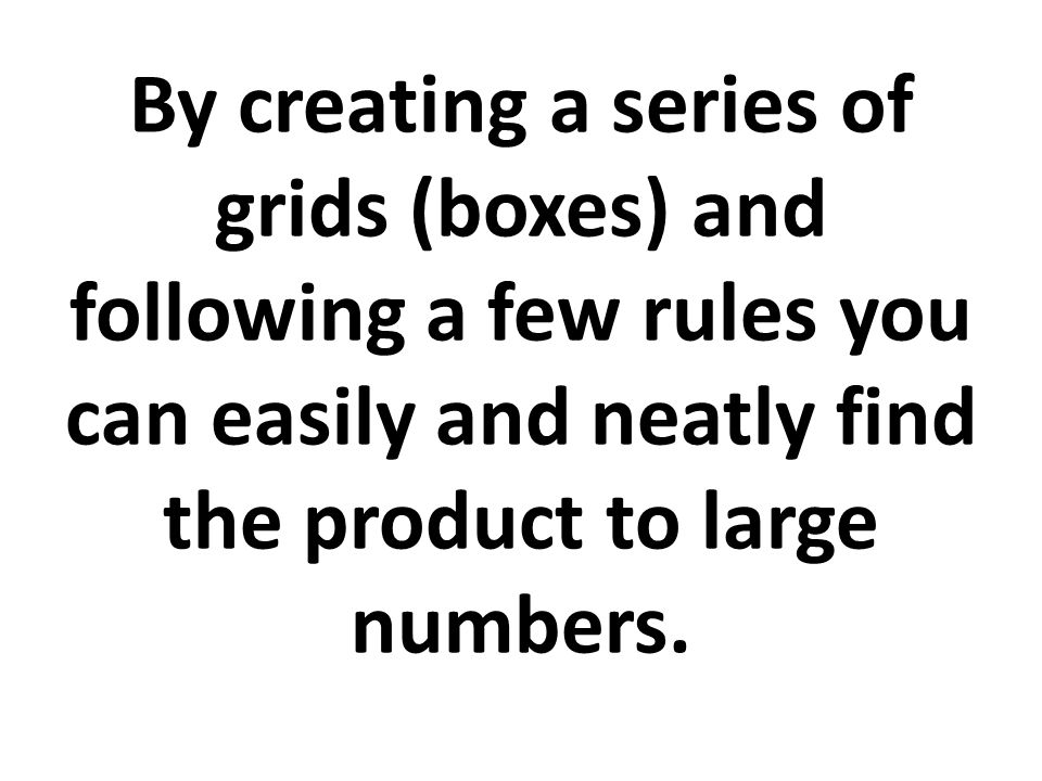 By creating a series of grids (boxes) and following a few rules you can easily and neatly find the product to large numbers.