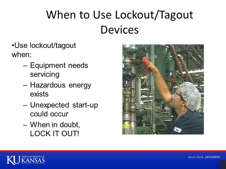 When to Use Lockout/Tagout Devices Use lockout/tagout when: –Equipment needs servicing –Hazardous energy exists –Unexpected start-up could occur –When in doubt, LOCK IT OUT!