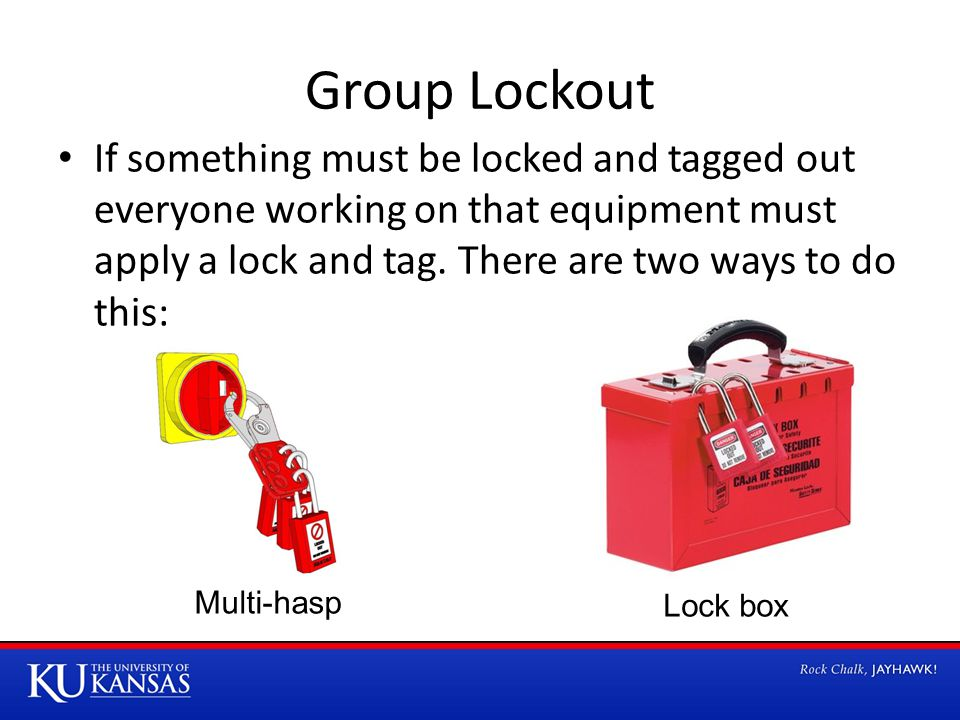 Group Lockout If something must be locked and tagged out everyone working on that equipment must apply a lock and tag.