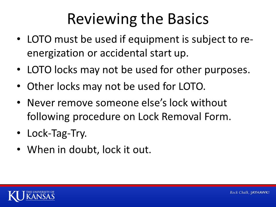 Reviewing the Basics LOTO must be used if equipment is subject to re- energization or accidental start up.