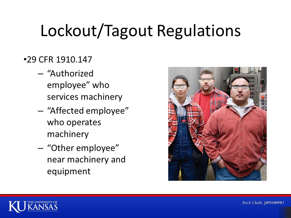 Lockout/Tagout Regulations 29 CFR – Authorized employee who services machinery – Affected employee who operates machinery – Other employee near machinery and equipment