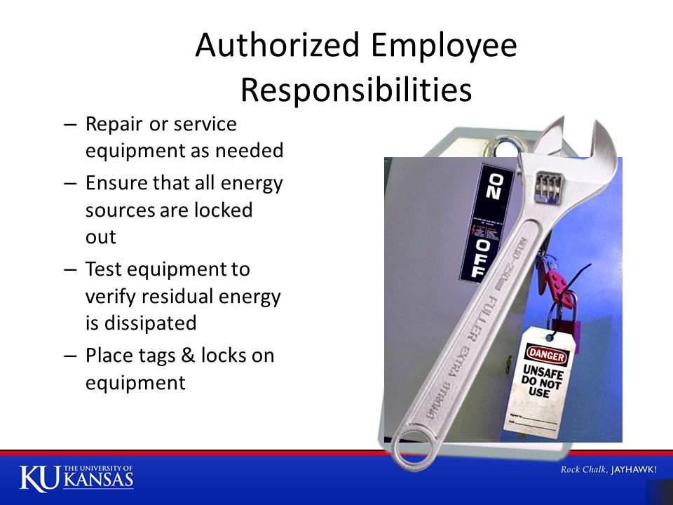Authorized Employee Responsibilities – Repair or service equipment as needed – Ensure that all energy sources are locked out – Test equipment to verify residual energy is dissipated – Place tags & locks on equipment