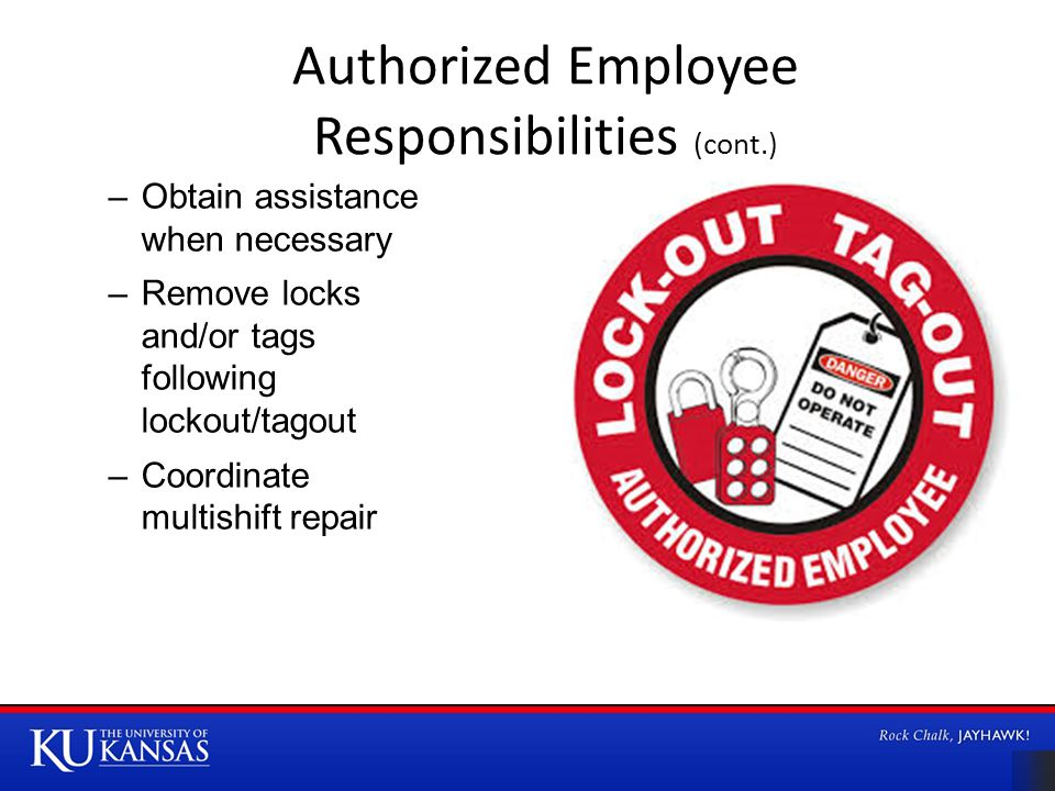 Authorized Employee Responsibilities (cont.) –Obtain assistance when necessary –Remove locks and/or tags following lockout/tagout –Coordinate multishift repair