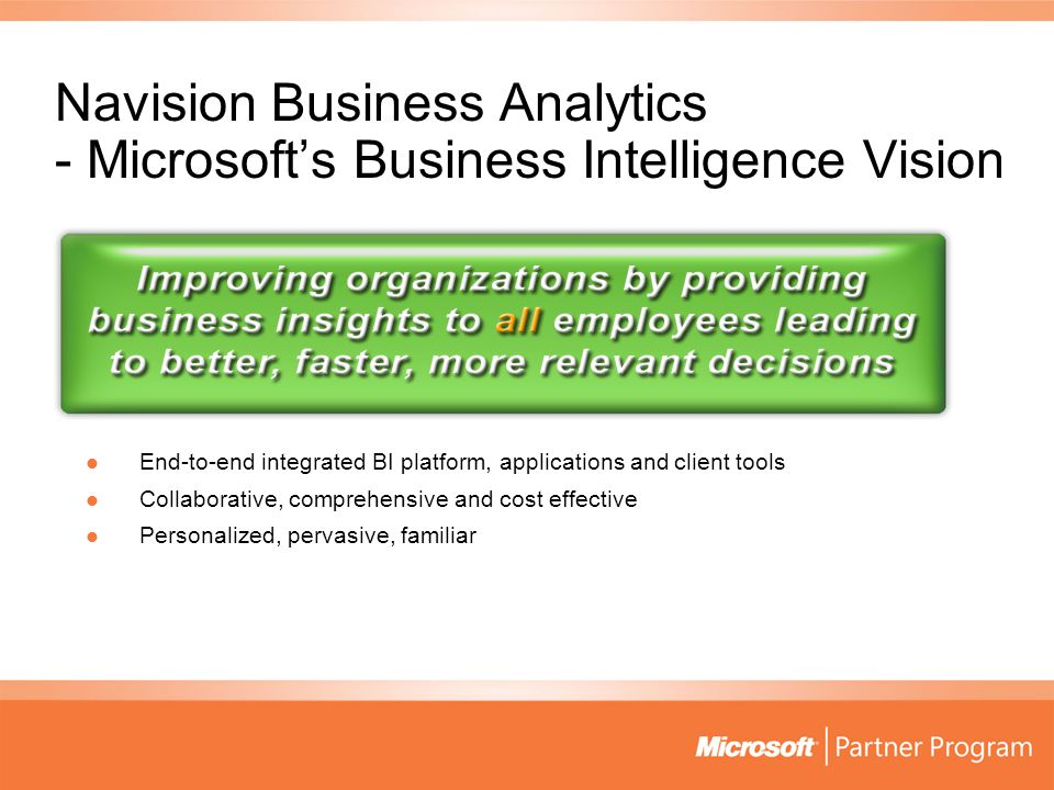 Navision Business Analytics - Microsoft's Business Intelligence Vision End-to-end integrated BI platform, applications and client tools End-to-end integrated BI platform, applications and client tools Collaborative, comprehensive and cost effective Collaborative, comprehensive and cost effective Personalized, pervasive, familiar Personalized, pervasive, familiar