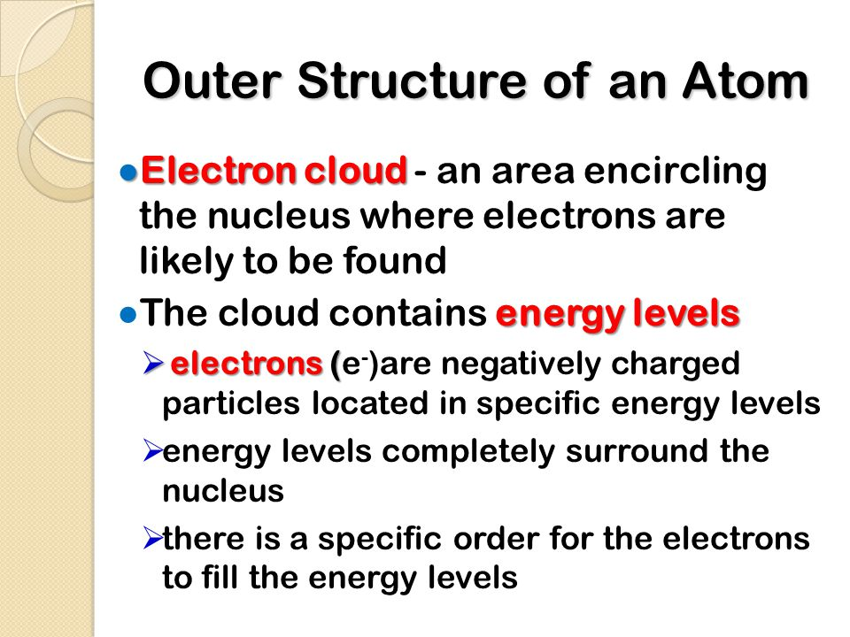 Outer Structure of an Atom ● Electron cloud ● Electron cloud - an area encircling the nucleus where electrons are likely to be found energy levels ● The cloud contains energy levels  electrons (  electrons (e - )are negatively charged particles located in specific energy levels  energy levels completely surround the nucleus  there is a specific order for the electrons to fill the energy levels