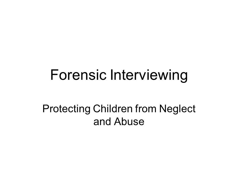 Forensic Interviewing Protecting Children from Neglect and Abuse
