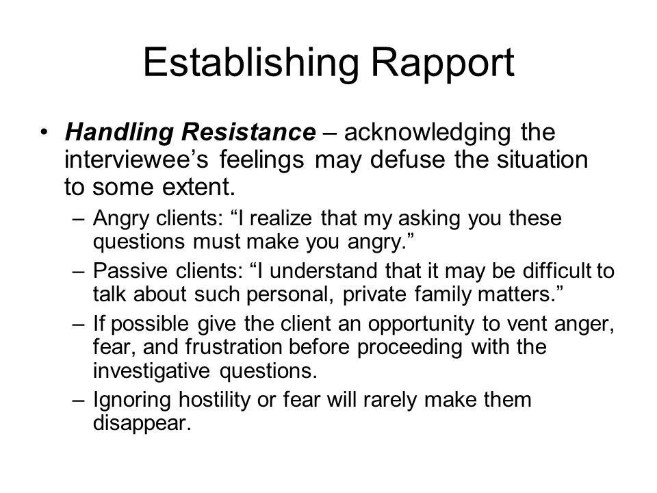 Establishing Rapport Handling Resistance – acknowledging the interviewee's feelings may defuse the situation to some extent.