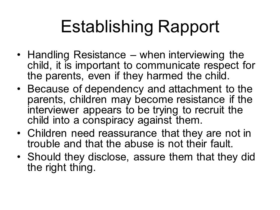 Establishing Rapport Handling Resistance – when interviewing the child, it is important to communicate respect for the parents, even if they harmed the child.