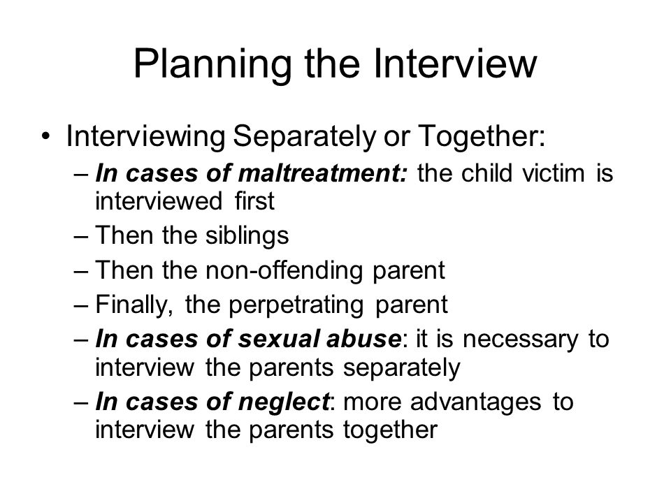 Planning the Interview Interviewing Separately or Together: –In cases of maltreatment: the child victim is interviewed first –Then the siblings –Then the non-offending parent –Finally, the perpetrating parent –In cases of sexual abuse: it is necessary to interview the parents separately –In cases of neglect: more advantages to interview the parents together