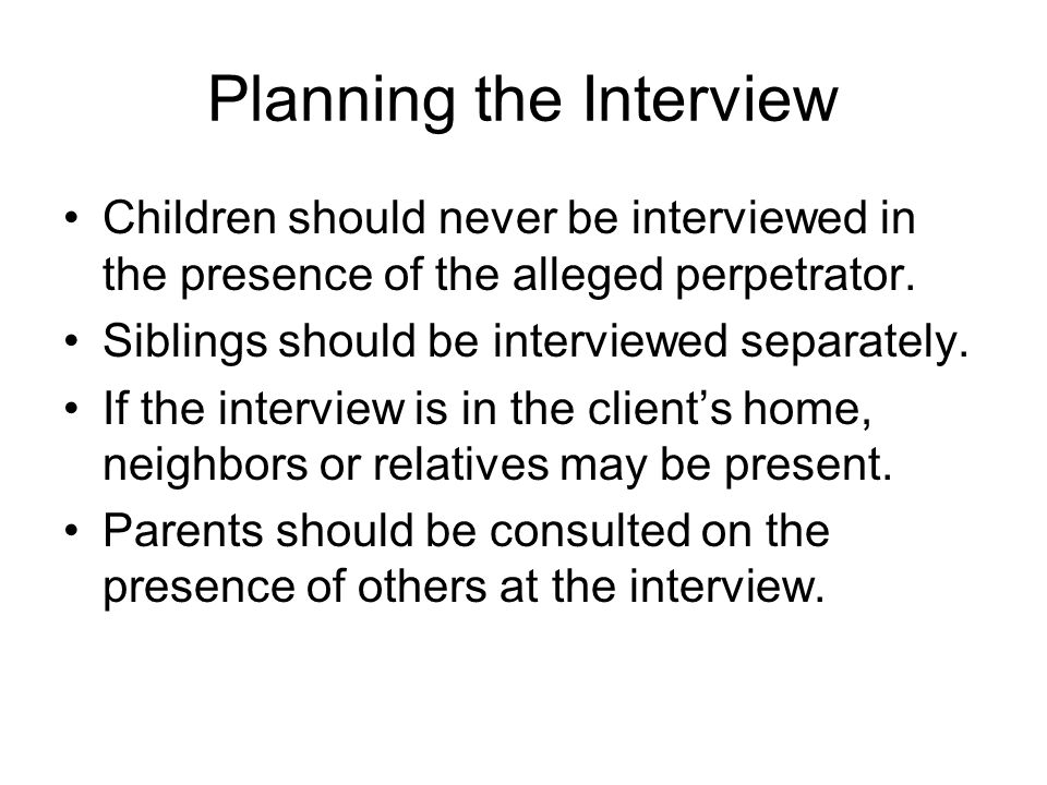 Planning the Interview Children should never be interviewed in the presence of the alleged perpetrator.