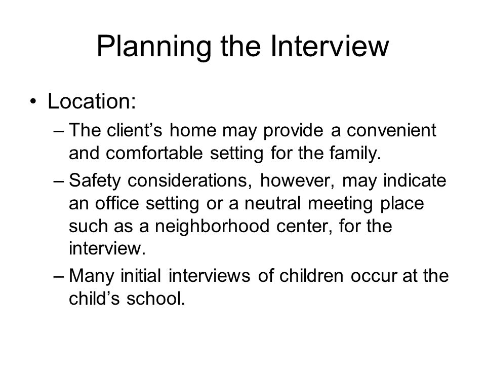 Planning the Interview Location: –The client's home may provide a convenient and comfortable setting for the family.