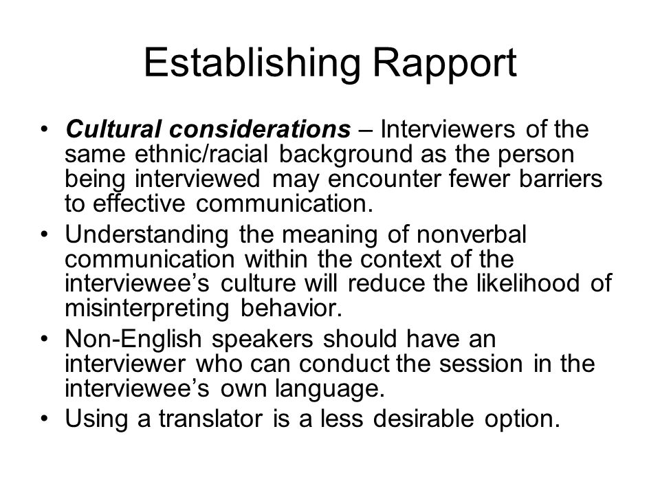 Establishing Rapport Cultural considerations – Interviewers of the same ethnic/racial background as the person being interviewed may encounter fewer barriers to effective communication.