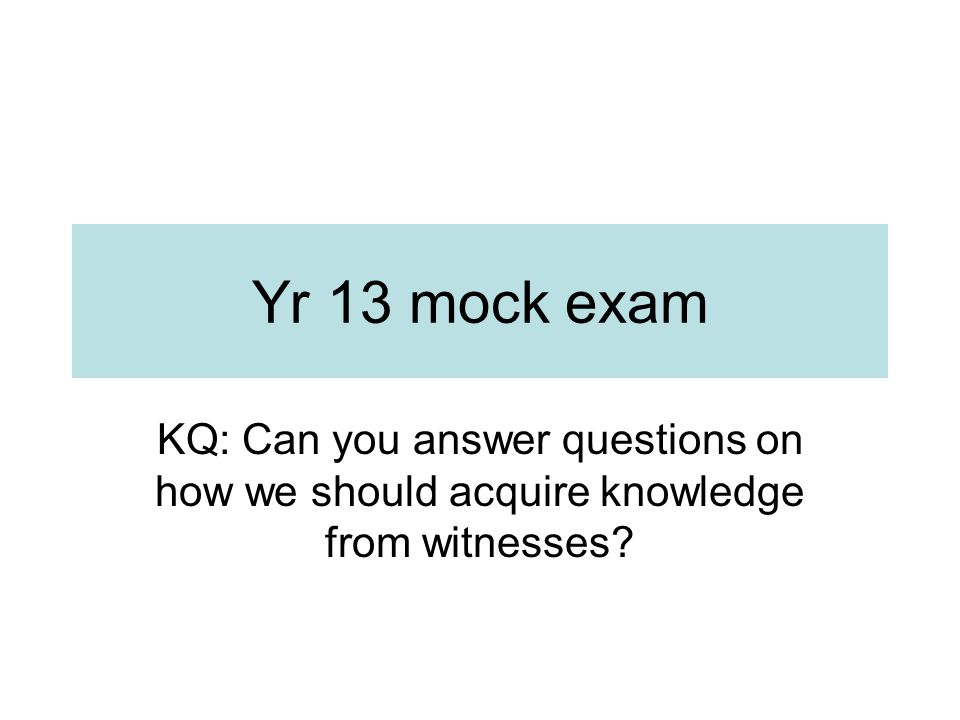 Yr 13 mock exam KQ: Can you answer questions on how we should acquire knowledge from witnesses