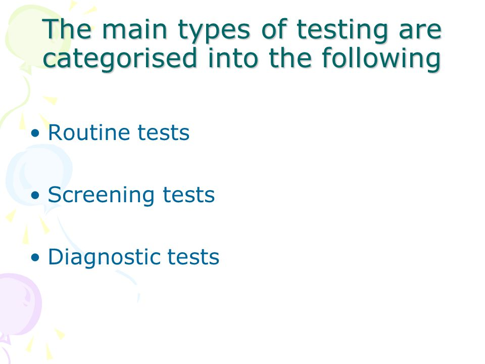 The main types of testing are categorised into the following Routine tests Screening tests Diagnostic tests