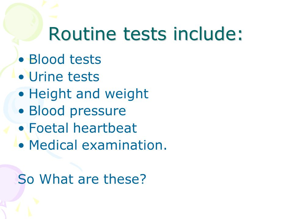 Routine tests include: Blood tests Urine tests Height and weight Blood pressure Foetal heartbeat Medical examination.