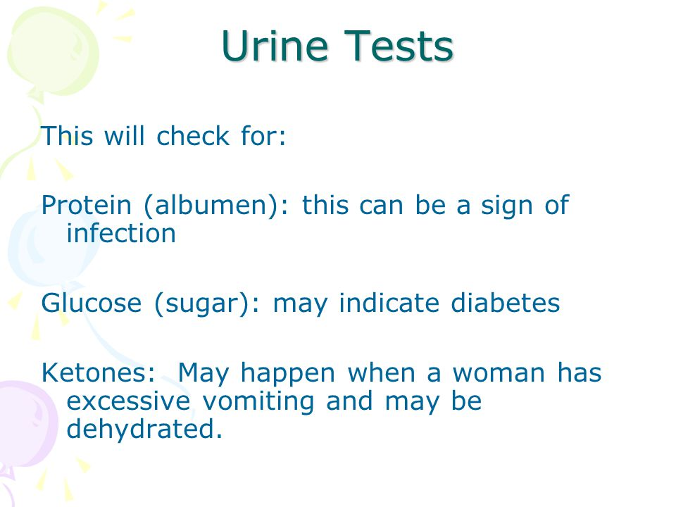 Urine Tests This will check for: Protein (albumen): this can be a sign of infection Glucose (sugar): may indicate diabetes Ketones: May happen when a woman has excessive vomiting and may be dehydrated.