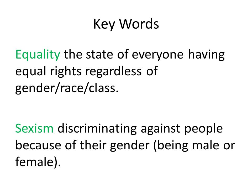 Key Words Equality the state of everyone having equal rights regardless of gender/race/class.