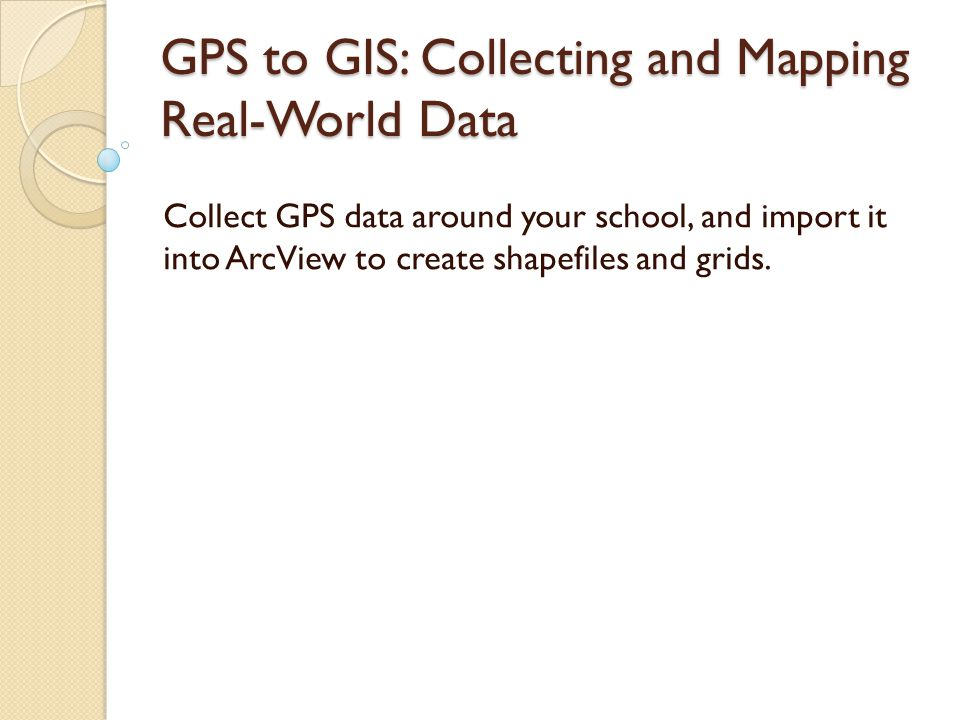 GPS to GIS: Collecting and Mapping Real-World Data Collect GPS data