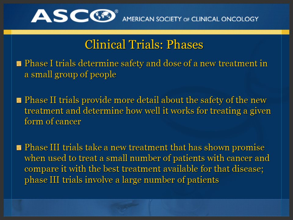 Clinical Trials: Phases Phase I trials determine safety and dose of a new treatment in a small group of people Phase II trials provide more detail about the safety of the new treatment and determine how well it works for treating a given form of cancer Phase III trials take a new treatment that has shown promise when used to treat a small number of patients with cancer and compare it with the best treatment available for that disease; phase III trials involve a large number of patients
