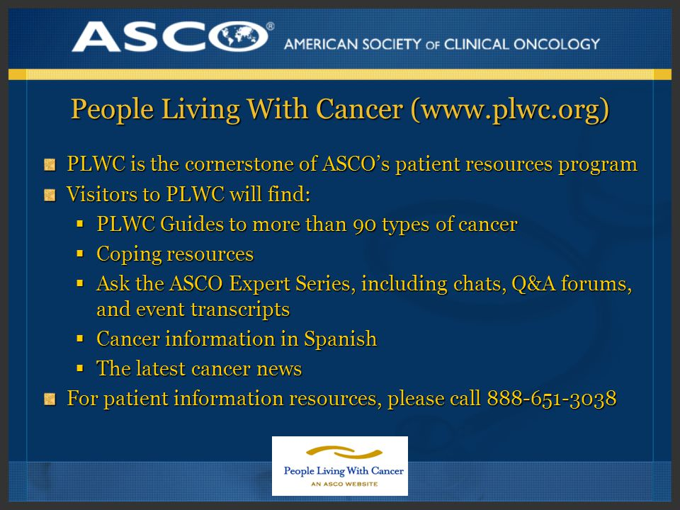 People Living With Cancer (  PLWC is the cornerstone of ASCO's patient resources program Visitors to PLWC will find:  PLWC Guides to more than 90 types of cancer  Coping resources  Ask the ASCO Expert Series, including chats, Q&A forums, and event transcripts  Cancer information in Spanish  The latest cancer news For patient information resources, please call