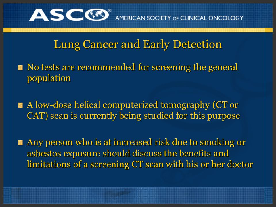 Lung Cancer and Early Detection No tests are recommended for screening the general population A low-dose helical computerized tomography (CT or CAT) scan is currently being studied for this purpose Any person who is at increased risk due to smoking or asbestos exposure should discuss the benefits and limitations of a screening CT scan with his or her doctor