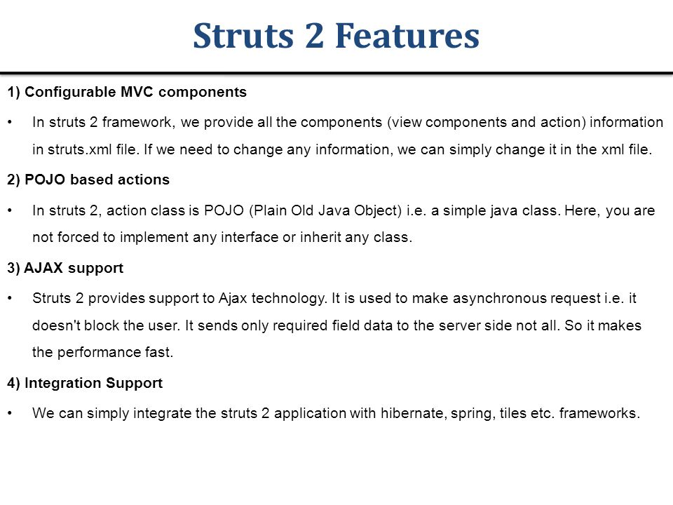 Struts 2 Features 1) Configurable MVC components In struts 2 framework, we provide all the components (view components and action) information in struts.xml file.