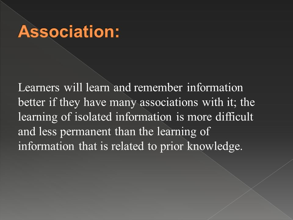 Learners will learn and remember information better if they have many associations with it; the learning of isolated information is more difficult and less permanent than the learning of information that is related to prior knowledge.