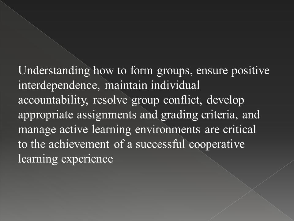 Understanding how to form groups, ensure positive interdependence, maintain individual accountability, resolve group conflict, develop appropriate assignments and grading criteria, and manage active learning environments are critical to the achievement of a successful cooperative learning experience