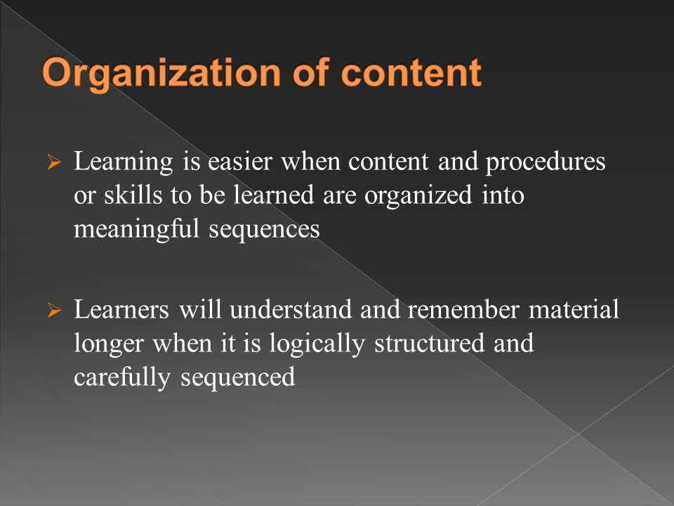  Learning is easier when content and procedures or skills to be learned are organized into meaningful sequences  Learners will understand and remember material longer when it is logically structured and carefully sequenced