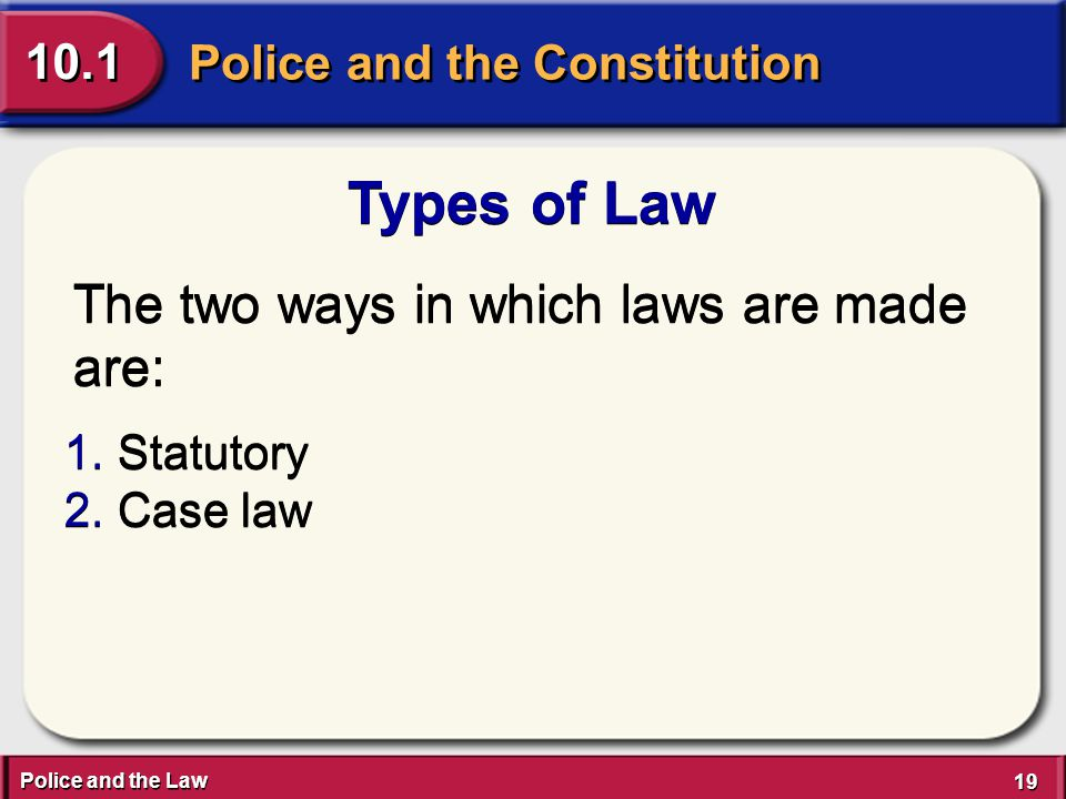 Police and the Law 19 Police and the Constitution 10.1 Types of Law The two ways in which laws are made are: 1.Statutory 2.Case law 1.Statutory 2.Case law