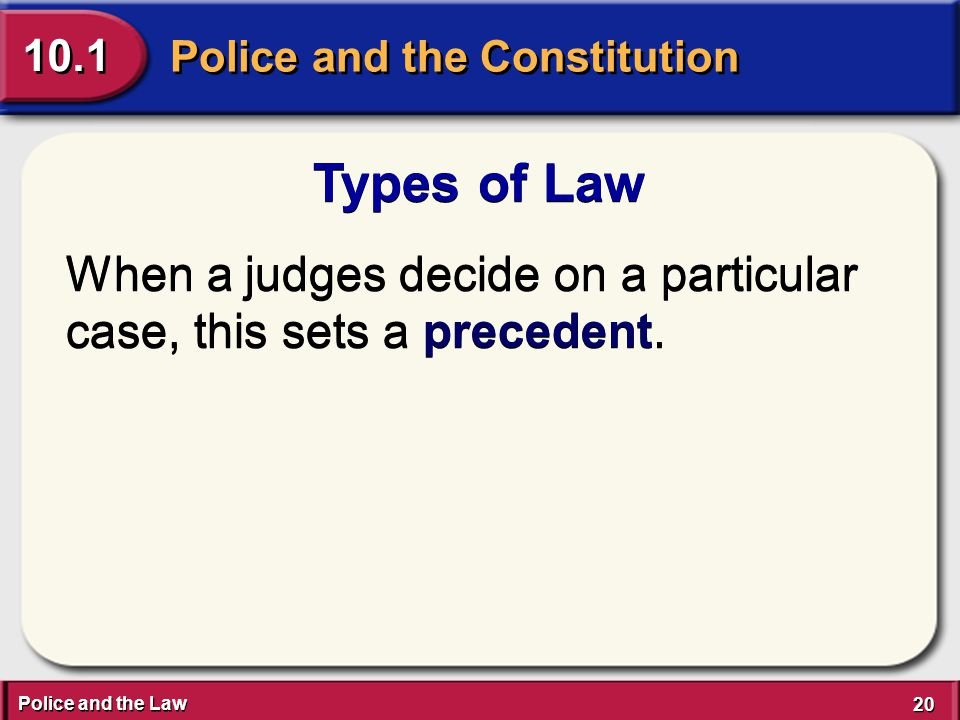 Police and the Law 20 Police and the Constitution 10.1 Types of Law When a judges decide on a particular case, this sets a precedent.