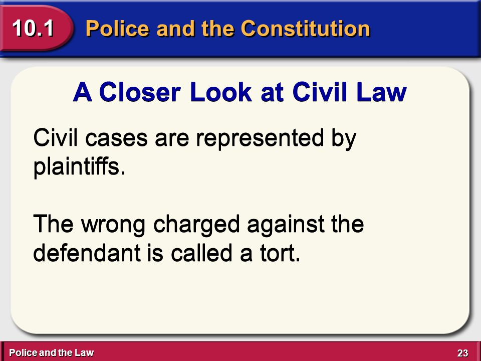 Police and the Law 23 Police and the Constitution 10.1 A Closer Look at Civil Law Civil cases are represented by plaintiffs.
