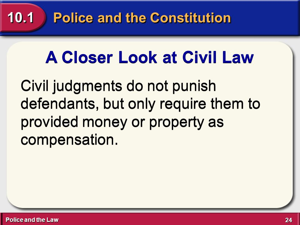 Police and the Law 24 Police and the Constitution 10.1 A Closer Look at Civil Law Civil judgments do not punish defendants, but only require them to provided money or property as compensation.