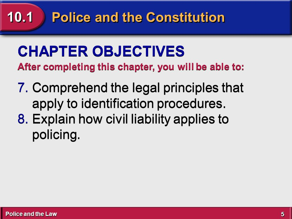 Police and the Law 5 5 Police and the Constitution 10.1 CHAPTER OBJECTIVES After completing this chapter, you will be able to: 7.Comprehend the legal principles that apply to identification procedures.