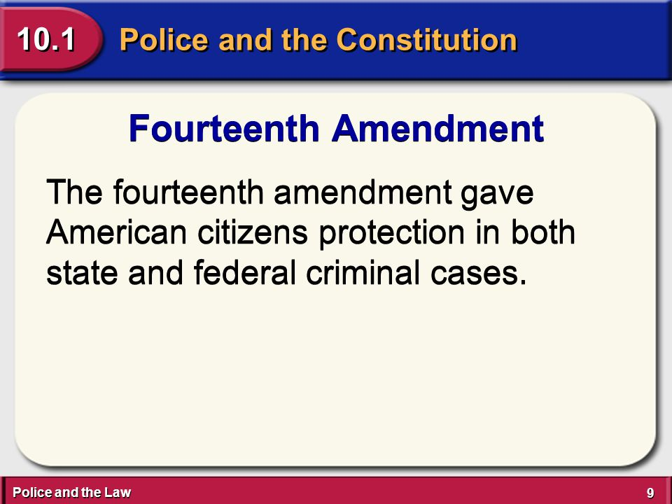 Police and the Law 9 9 Police and the Constitution 10.1 Fourteenth Amendment The fourteenth amendment gave American citizens protection in both state and federal criminal cases.