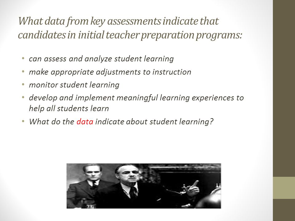 What data from key assessments indicate that candidates in initial teacher preparation programs: can assess and analyze student learning make appropriate adjustments to instruction monitor student learning develop and implement meaningful learning experiences to help all students learn What do the data indicate about student learning