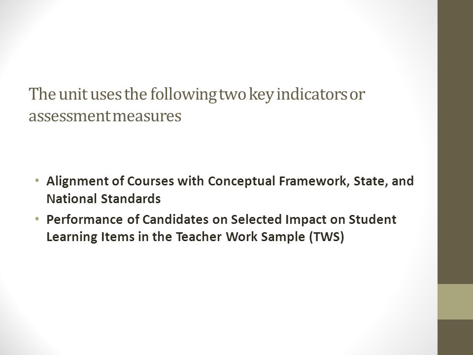 The unit uses the following two key indicators or assessment measures Alignment of Courses with Conceptual Framework, State, and National Standards Performance of Candidates on Selected Impact on Student Learning Items in the Teacher Work Sample (TWS)